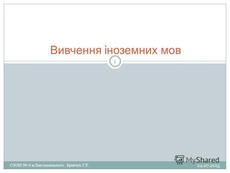Вивчення іноземних мов 24.07.2015 1 СЗОШ 8 м.Хмельницького. Кравчук Г.Т.
