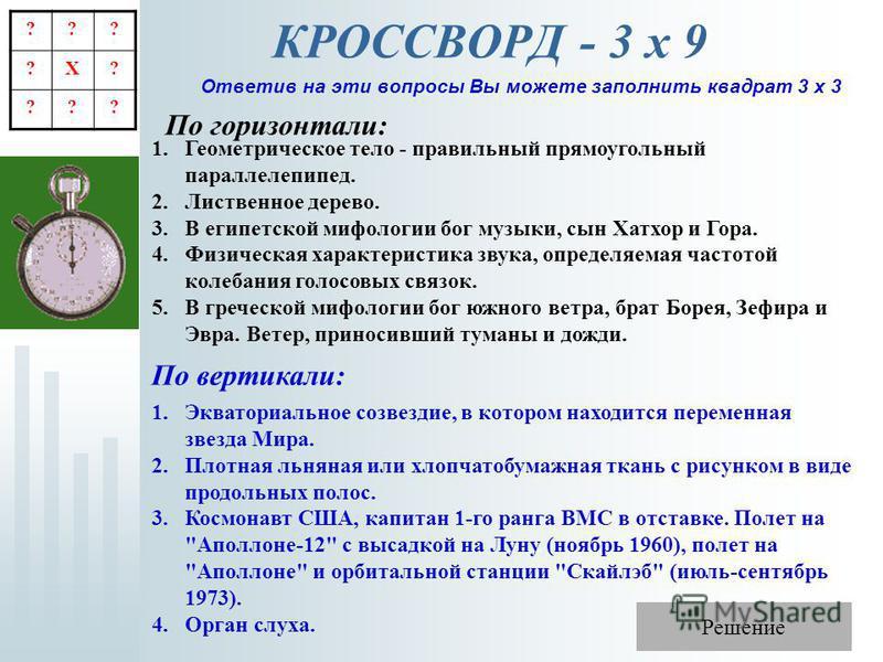 КРОССВОРД - 3 х 9 Ответив на эти вопросы Вы можете заполнить квадрат 3 х 3 По горизонтали: 1. Геометрическое тело - правильный прямоугольный параллелепипед. 2. Лиственное дерево. 3. В египетской мифологии бог музыки, сын Хатхор и Гора. 4. Физическая