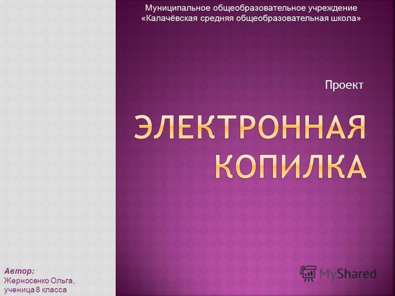 Проект Муниципальное общеобразовательное учреждение «Калачёвская средняя общеобразовательная школа» Автор: Жерносенко Ольга, ученица 8 класса