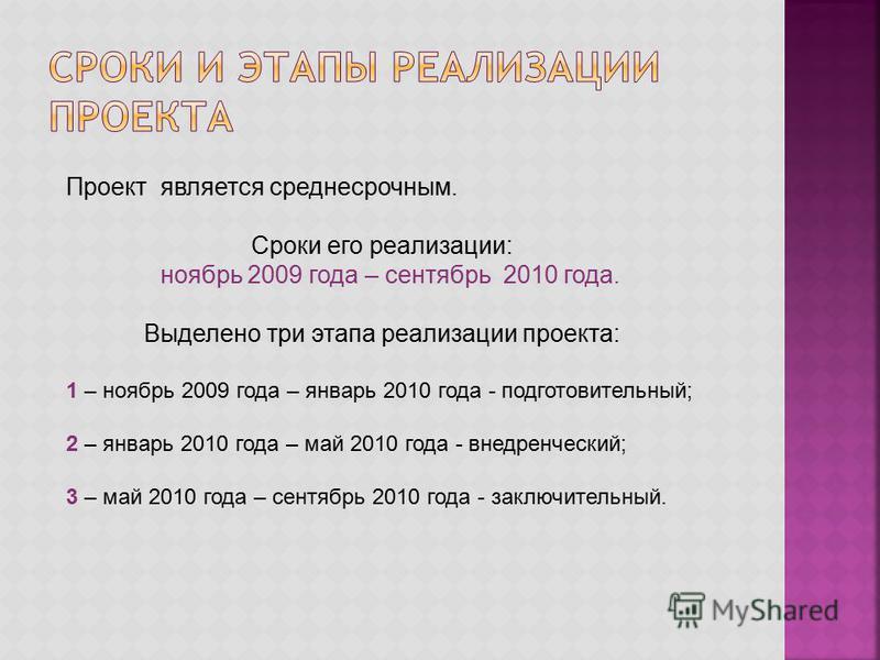 Проект является среднесрочным. Сроки его реализации: ноябрь 2009 года – сентябрь 2010 года. Выделено три этапа реализации проекта: 1 – ноябрь 2009 года – январь 2010 года - подготовительный; 2 – январь 2010 года – май 2010 года - внедренческий; 3 – м
