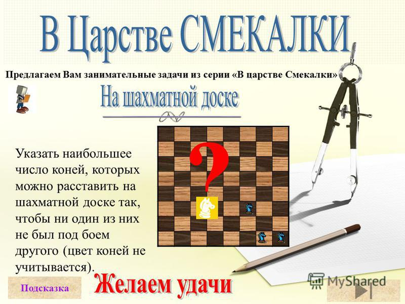 Предлагаем Вам занимательные задачи из серии «В царстве Смекалки» Указать наибольшее число коней, которых можно расставить на шахматной доске так, чтобы ни один из них не был под боем другого (цвет коней не учитывается). Подсказка