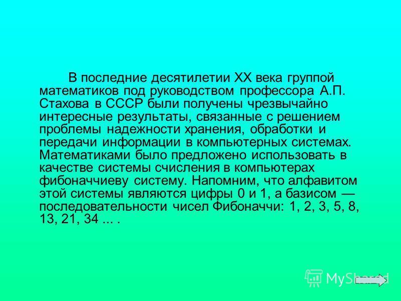 В последние десятилетии XX века группой математиков под руководством профессора А.П. Стахова в СССР были получены чрезвычайно интересные результаты, связанные с решением проблемы надежности хранения, обработки и передачи информации в компьютерных сис