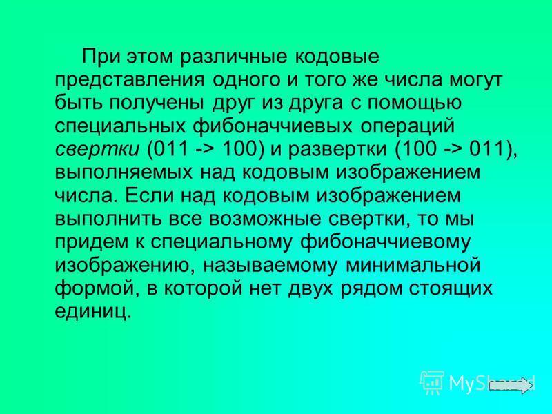 При этом различные кодовые представления одного и того же числа могут быть получены друг из друга с помощью специальных фибоначчиевых операций свертки (011 -> 100) и развертки (100 -> 011), выполняемых над кодовым изображением числа. Если над кодовым