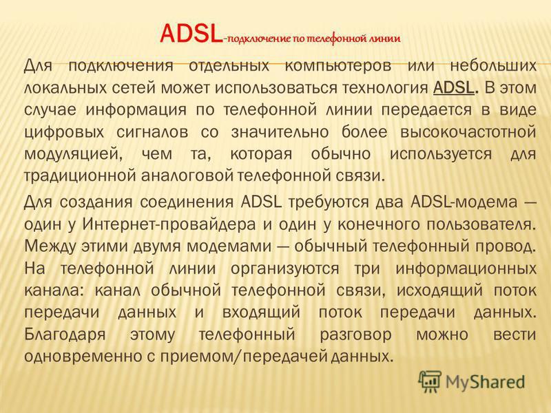 ADSL -подключение по телефонной линии Для подключения отдельных компьютеров или небольших локальных сетей может использоваться технология ADSL. В этом случае информация по телефонной линии передается в виде цифровых сигналов со значительно более высо