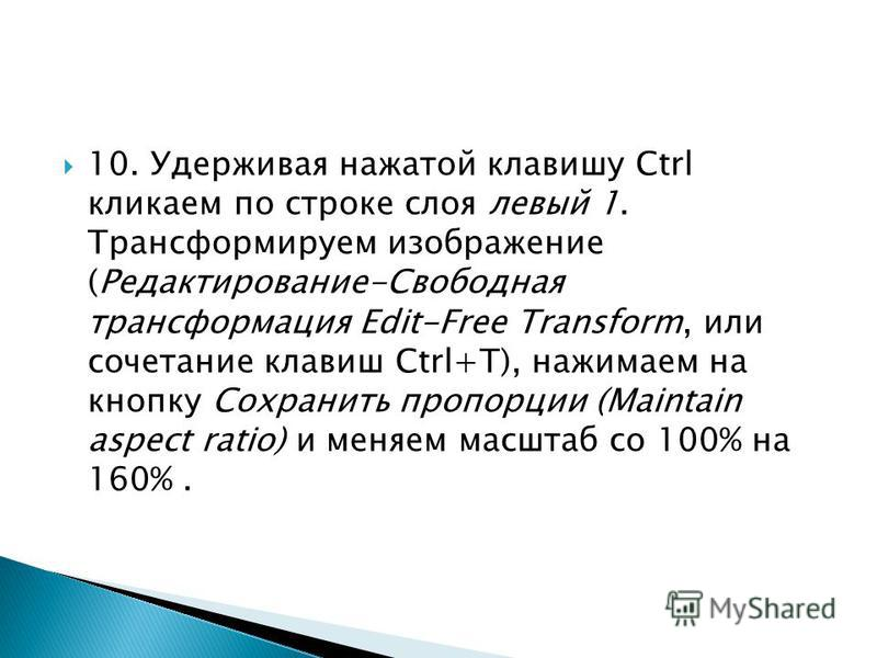 9. Удерживая нажатой клавишу Ctrl кликаем по строке слоя левый. Трансформируем изображение (Редактирование-Свободная трансформация Edit-Free Transform, или сочетание клавиш Ctrl+Т), нажимаем на кнопку Сохранить пропорции (Maintain aspect ratio) и мен