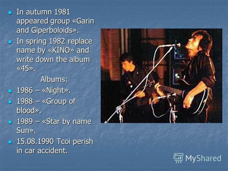 In autumn 1981 appeared group «Garin and Giperboloids». In autumn 1981 appeared group «Garin and Giperboloids». In spring 1982 replace name by «KINO» and write down the album «45». In spring 1982 replace name by «KINO» and write down the album «45».