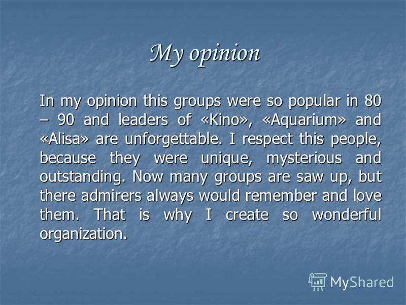 My opinion In my opinion this groups were so popular in 80 – 90 and leaders of «Kino», «Aquarium» and «Alisa» are unforgettable. I respect this people, because they were unique, mysterious and outstanding. Now many groups are saw up, but there admire
