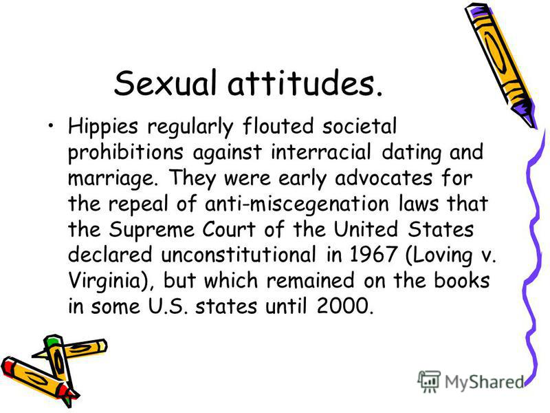 Sexual attitudes. Hippies regularly flouted societal prohibitions against interracial dating and marriage. They were early advocates for the repeal of anti-miscegenation laws that the Supreme Court of the United States declared unconstitutional in 19