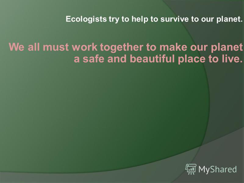Ecologists try to help to survive to our planet. We all must work together to make our planet a safe and beautiful place to live.