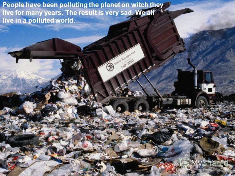 People have been polluting the planet on witch they live for many years. The result is very sad. We all live in a polluted world.