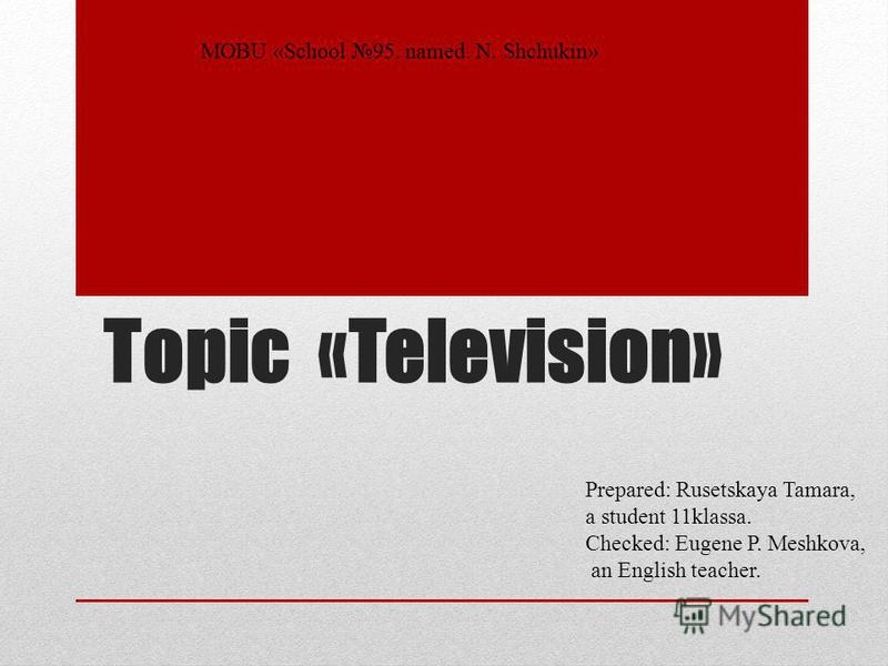 Topic «Television» MOBU «School 95. named. N. Shchukin» Prepared: Rusetskaya Tamara, a student 11klassa. Checked: Eugene P. Meshkova, an English teacher.
