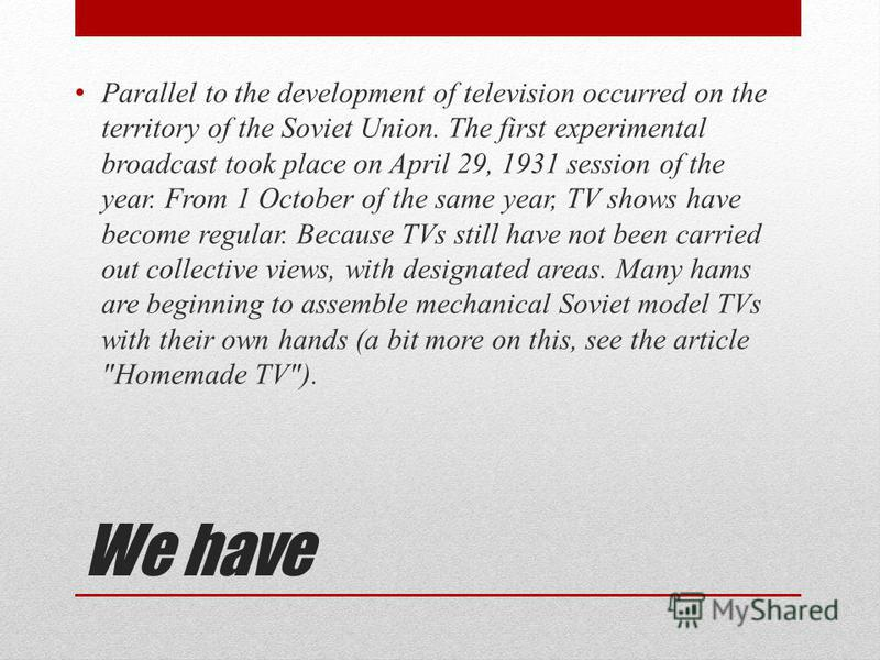 We have Parallel to the development of television occurred on the territory of the Soviet Union. The first experimental broadcast took place on April 29, 1931 session of the year. From 1 October of the same year, TV shows have become regular. Because