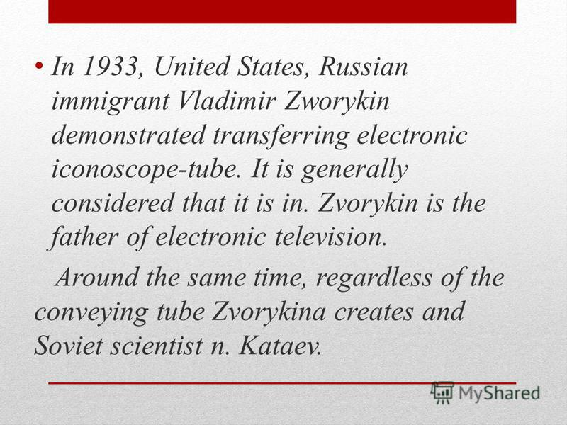 In 1933, United States, Russian immigrant Vladimir Zworykin demonstrated transferring electronic iconoscope-tube. It is generally considered that it is in. Zvorykin is the father of electronic television. Around the same time, regardless of the conve