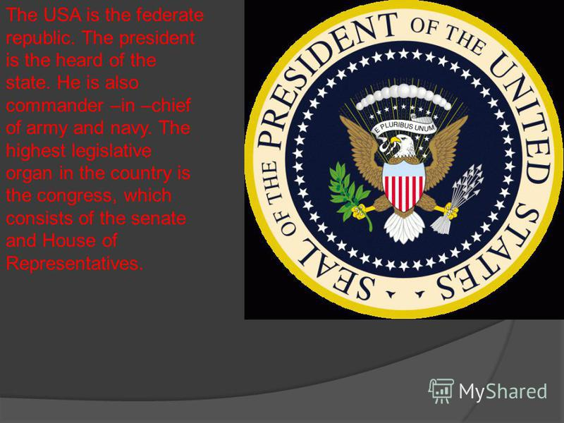 The USA is the federate republic. The president is the heard of the state. He is also commander –in –chief of army and navy. The highest legislative organ in the country is the congress, which consists of the senate and House of Representatives.