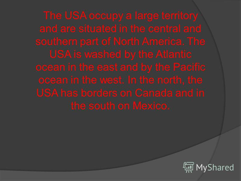 The USA occupy a large territory and are situated in the central and southern part of North America. The USA is washed by the Atlantic ocean in the east and by the Pacific ocean in the west. In the north, the USA has borders on Canada and in the sout