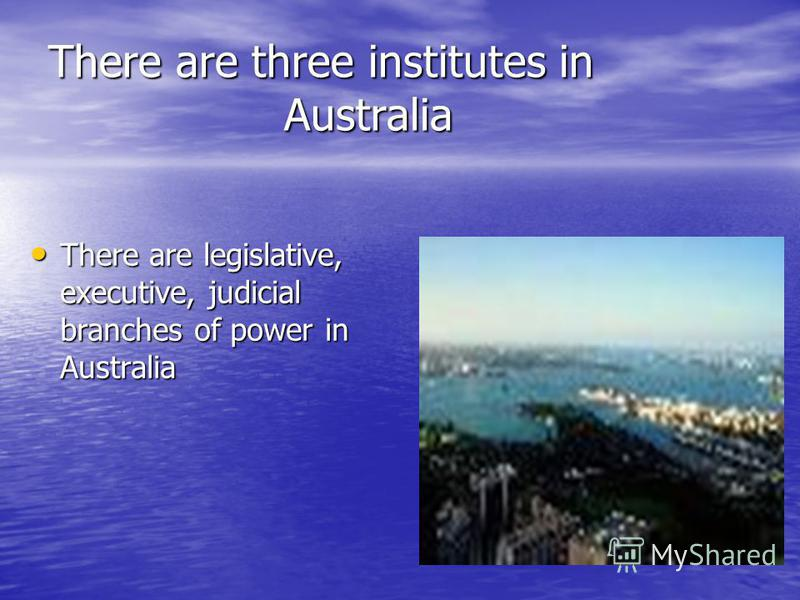 There are three institutes in Australia There are legislative, executive, judicial branches of power in Australia There are legislative, executive, judicial branches of power in Australia