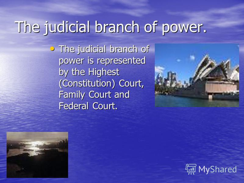The judicial branch of power. The judicial branch of power is represented by the Highest (Constitution) Court, Family Court and Federal Court. The judicial branch of power is represented by the Highest (Constitution) Court, Family Court and Federal C