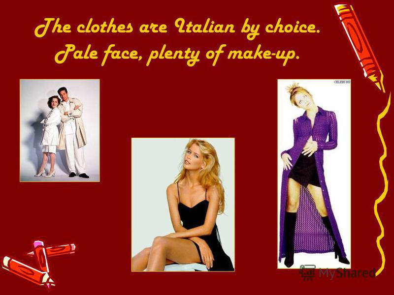 The clothes are Italian by choice. Pale face, plenty of make-up.