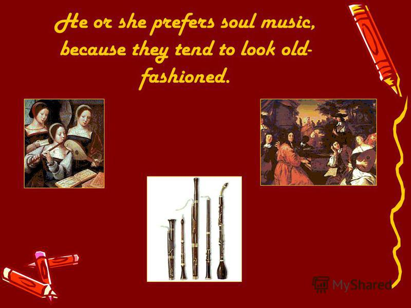 He or she prefers soul music, because they tend to look old- fashioned.