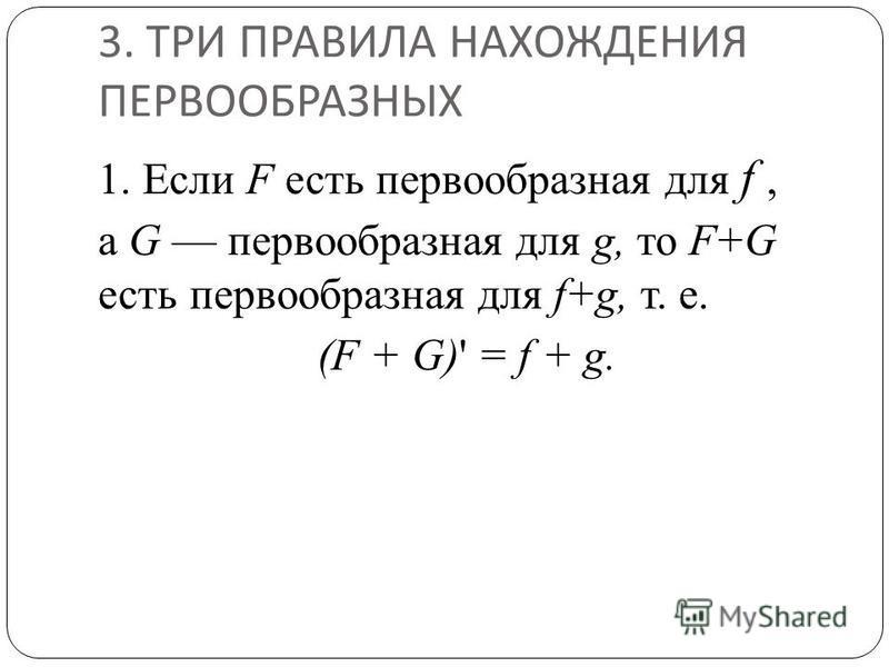 3. ТРИ ПРАВИЛА НАХОЖДЕНИЯ ПЕРВООБРАЗНЫХ 1. Если F есть первообразная для f, a G первообразная для g, то F+G есть первообразная для f+g, т. е. (F + G)' = f + g.