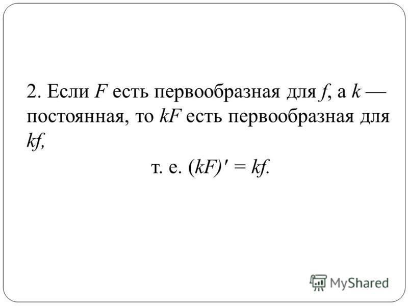 2. Если F есть первообразная для f, a k постоянная, то kF есть первообразная для kf, т. е. (kF)' = kf.