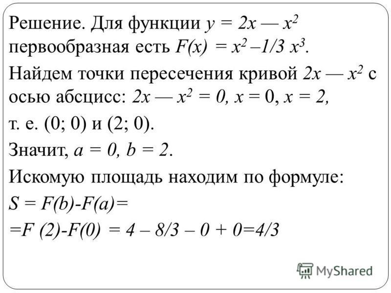 Решение. Для функции у = 2 х х 2 первообразная есть F(x) = x 2 –1/3 х 3. Найдем точки пересечения кривой 2 х х 2 с осью абсцисс: 2 х х 2 = 0, х = 0, х = 2, т. е. (0; 0) и (2; 0). Значит, а = 0, b = 2. Искомую площадь находим по формуле: S = F(b)-F(a)