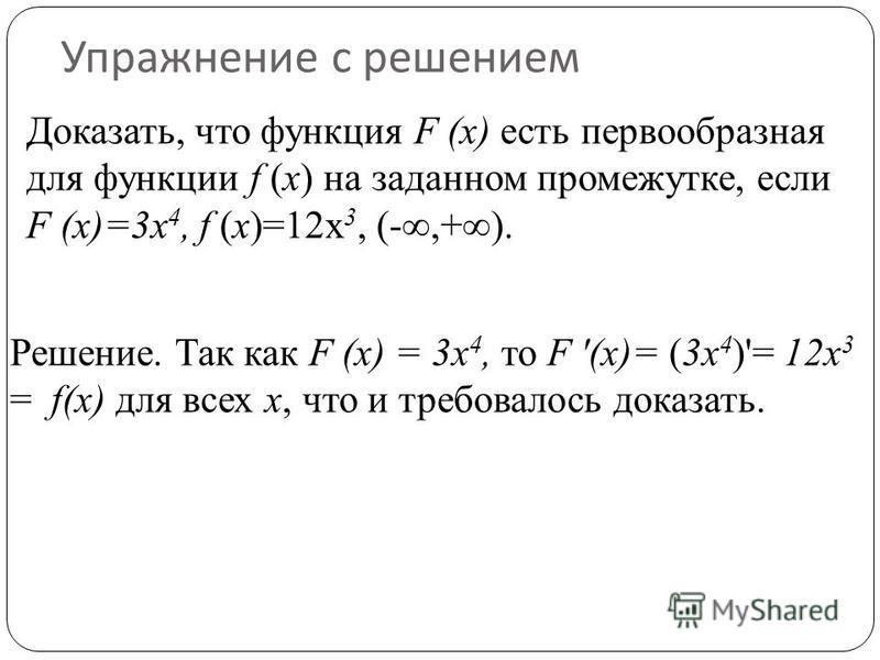 Упражнение с решением Доказать, что функция F (х) есть первообразная для функции f (х) на заданном промежутке, если F (х)=3 х 4, f (х)=12 х 3, (-,+). Решение. Так как F (x) = 3 х 4, то F (х)= (3 х 4 )'= 12 х 3 = f(x) для всех х, что и требовалось до