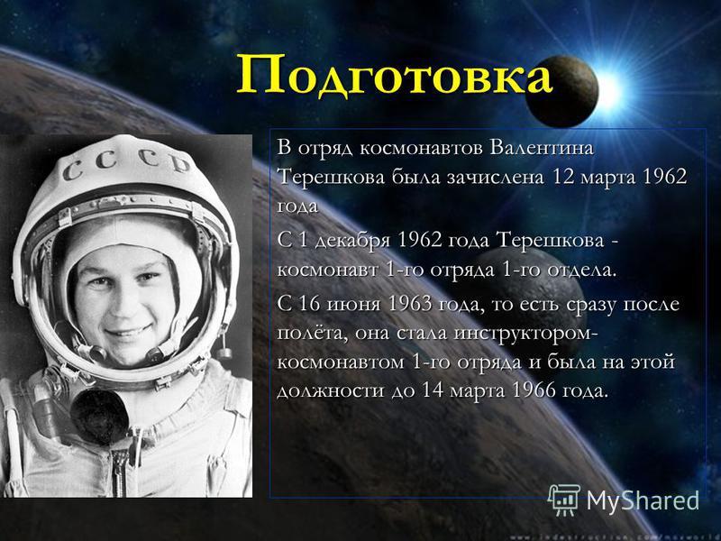 Подготовка В отряд космонавтов Валентина Терешкова была зачислена 12 марта 1962 года С 1 декабря 1962 года Терешкова - космонавт 1-го отряда 1-го отдела. С 16 июня 1963 года, то есть сразу после полёта, она стала инструктором- космонавтом 1-го отряда