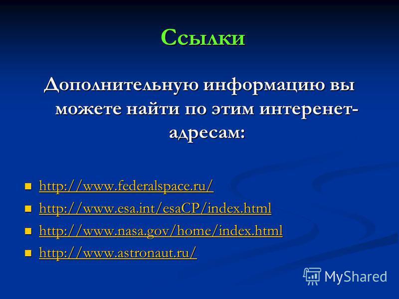 Ссылки Ссылки Дополнительную информацию вы можете найти по этим интеренет- адресам: http://www.federalspace.ru/ http://www.federalspace.ru/ http://www.federalspace.ru/ http://www.esa.int/esaCP/index.html http://www.esa.int/esaCP/index.html http://www