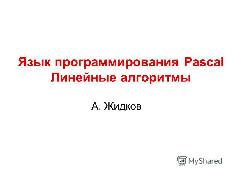 Язык программирования Pascal Линейные алгоритмы А. Жидков