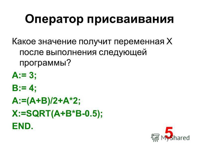 Оператор присваивания Какое значение получит переменная X после выполнения следующей программы? A:= 3; B:= 4; A:=(A+B)/2+A*2; X:=SQRT(A+B*B-0.5); END. 5