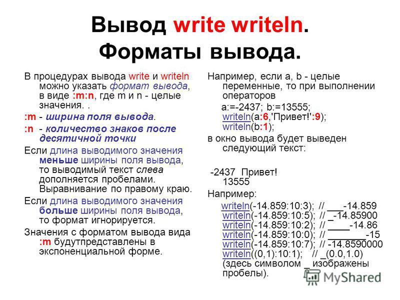 Вывод write writeln. Форматы вывода. В процедурах вывода write и writeln можно указать формат вывода, в виде :m:n, где m и n - целые значения.. :m - ширина поля вывода. :n - количество знаков после десятичной точки Если длина выводимого значения мень