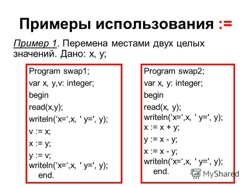 Примеры использования := Program swap1; var x, y,v: integer; begin read(x,y); writeln(x=,x, ' y=', y); v := x; x := y; y := v; writeln(x=,x, ' y=', y); end. Program swap2; var x, y: integer; begin read(x, y); writeln(x=,x, ' y=', y); x := x + y; y :=