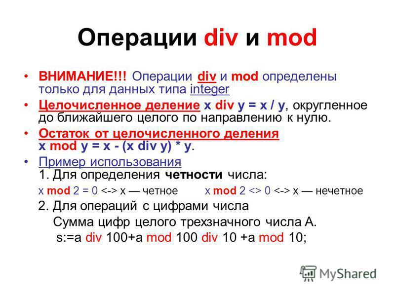 Операции div и mod modВНИМАНИЕ!!! Операции div и mod определены только для данных типа integer Целочисленное деление x div y = x / y, округленное до ближайшего целого по направлению к нулю. Остаток от целочисленного деления x mod y = x - (x div y) *