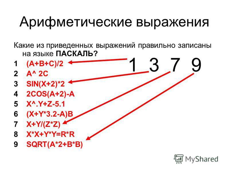 Арифметические выражения Какие из приведенных выражений правильно записаны на языке ПАСКАЛЬ? 1 (A+B+C)/2 2 A^ 2C 3 SIN(X+2)*2 4 2COS(A+2)-A 5 X^.Y+Z-5.1 6 (X+Y*3.2-A)B 7 X+Y/(Z*Z) 8 X*X+Y*Y=R*R 9 SQRT(A*2+B*B) 1 3 7 9