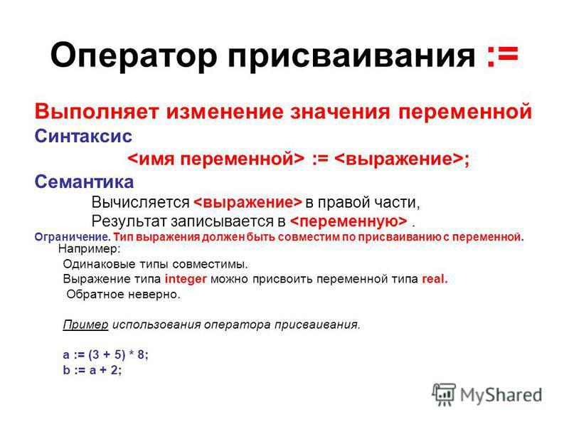 Оператор присваивания := Выполняет изменение значения переменной Синтаксис := ; Семантика Вычисляется в правой части, Результат записывается в. Ограничение. Тип выражения должен быть совместим по присваиванию с переменной. Например: Одинаковые типы с