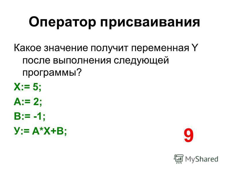 Оператор присваивания Какое значение получит переменная Y после выполнения следующей программы? Х:= 5; A:= 2; В:= -1; У:= A*X+B; 9