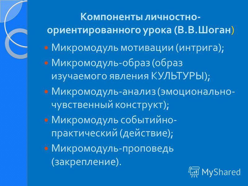 ) Компоненты личностно - ориентированного урока ( В. В. Шоган ) Микромодуль мотивации ( интрига ); Микромодуль - образ ( образ изучаемого явления КУЛЬТУРЫ ); Микромодуль - анализ ( эмоционально - чувственный конструкт ); Микромодуль событийно - практ
