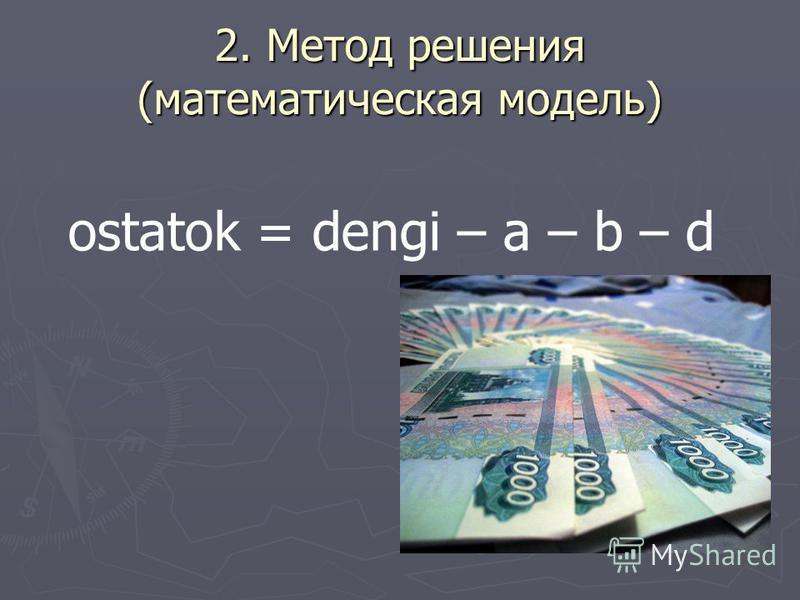 2. Метод решения (математическая модель) ostatok = dengi – a – b – d