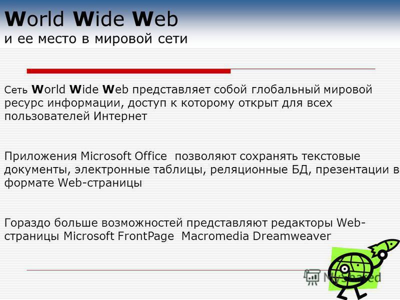 World Wide Web и ее место в мировой сети Сеть World Wide Web представляет собой глобальный мировой ресурс информации, доступ к которому открыт для всех пользователей Интернет Приложения Microsoft Office позволяют сохранять текстовые документы, электр