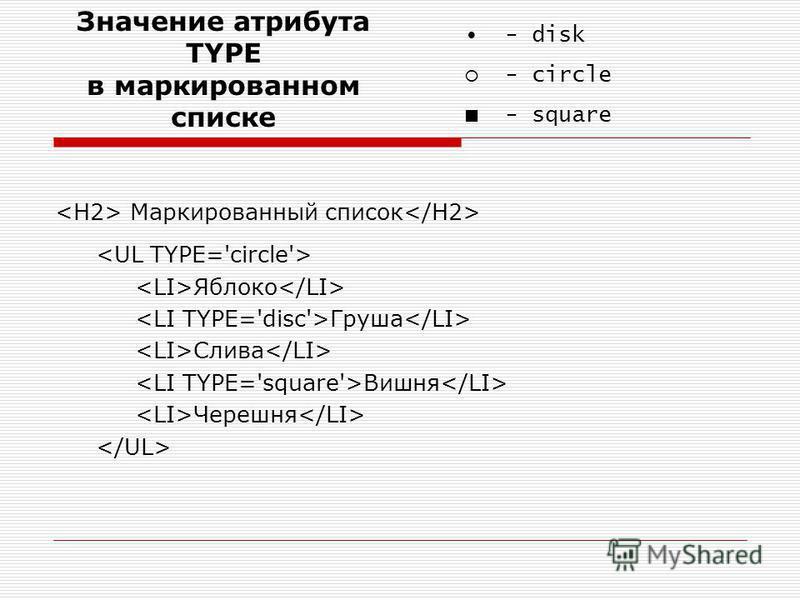 Маркированный список Яблоко Груша Слива Вишня Черешня - disk - circle - square Значение атрибута TYPE в маркированном списке