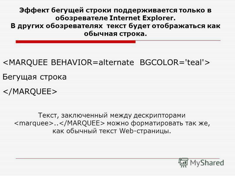 Бегущая строка Эффект бегущей строки поддерживается только в обозревателе Internet Explorer. В других обозревателях текст будет отображаться как обычная строка. Текст, заключенный между дескрипторами.. можно форматировать так же, как обычный текст We