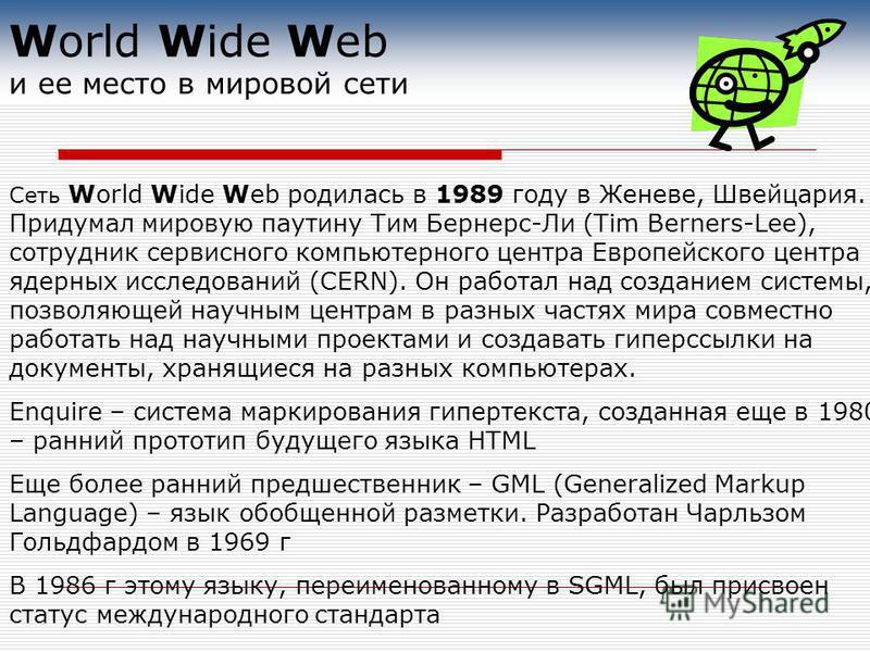 Сеть World Wide Web родилась в 1989 году в Женеве, Швейцария. Придумал мировую паутину Тим Бернерс-Ли (Tim Berners-Lee), сотрудник сервисного компьютерного центра Европейского центра ядерных исследований (CERN). Он работал над созданием системы, позв