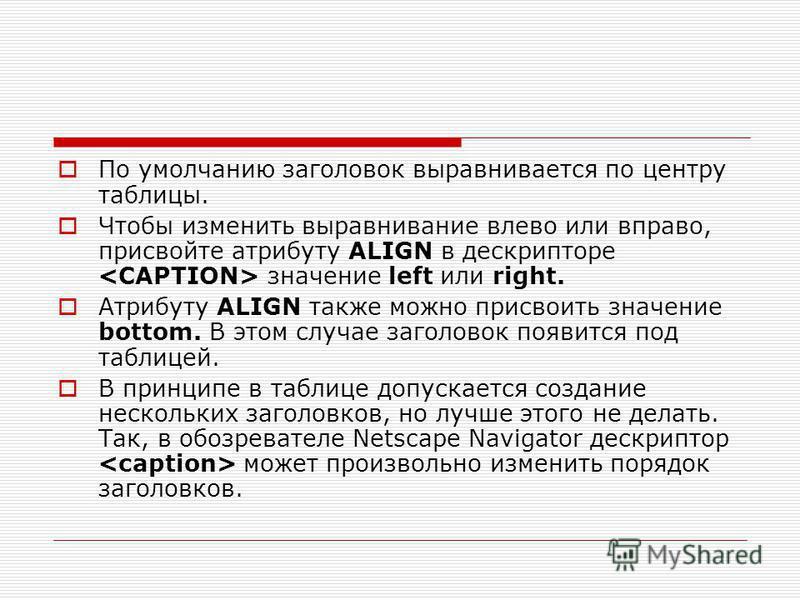 По умолчанию заголовок выравнивается по центру таблицы. Чтобы изменить выравнивание влево или вправо, присвойте атрибуту ALIGN в дескрипторе значение left или right. Атрибуту ALIGN также можно присвоить значение bottom. В этом случае заголовок появит