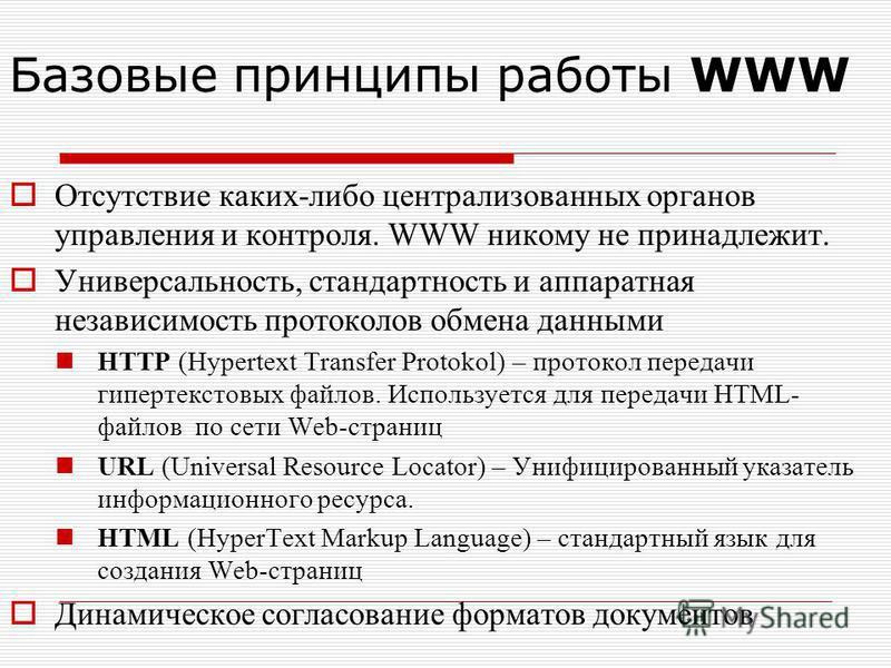 Отсутствие каких-либо централизованных органов управления и контроля. WWW никому не принадлежит. Универсальность, стандартность и аппаратная независимость протоколов обмена данными HTTP (Hypertext Transfer Protokol) – протокол передачи гипертекстовых