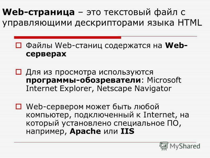 Web-страница – это текстовый файл с управляющими дескрипторами языка HTML Файлы Web-станиц содержатся на Web- серверах Для из просмотра используются программы-обозреватели: Microsoft Internet Explorer, Netscape Navigator Web-сервером может быть любой