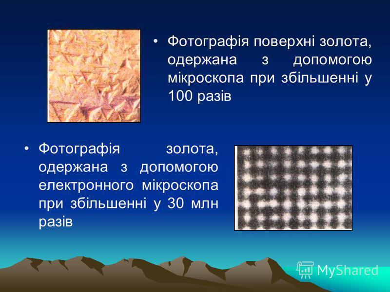 Фотографія поверхні золота, одержана з допомогою мікроскопа при збільшенні у 100 разів Фотографія золота, одержана з допомогою електронного мікроскопа при збільшенні у 30 млн разів