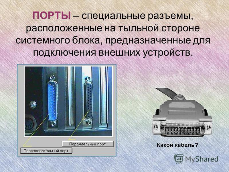 ПОРТЫ ПОРТЫ – специальные разъемы, расположенные на тыльной стороне системного блока, предназначенные для подключения внешних устройств. Какой кабель?