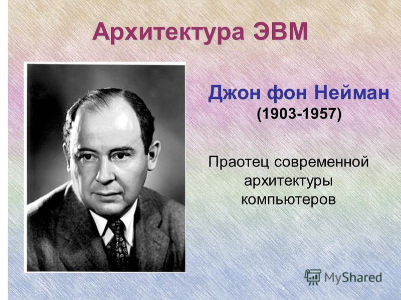 Архитектура ЭВМ Праотец современной архитектуры компьютеров Джон фон Нейман (1903-1957)