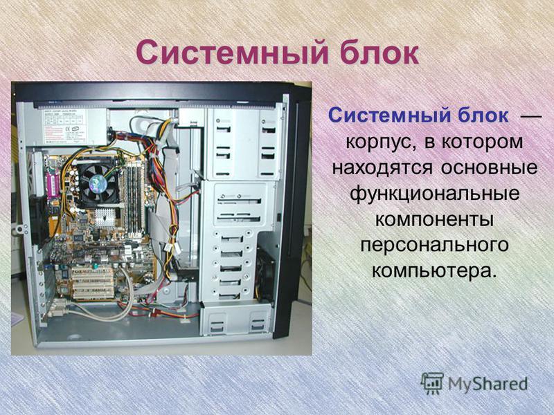 Системный блок Системный блок Системный блок корпус, в котором находятся основные функциональные компоненты персонального компьютера.